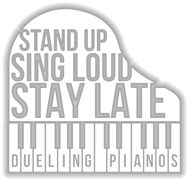 Stand Up. Sing Loud. Stay Late. Dueling Pianos.
